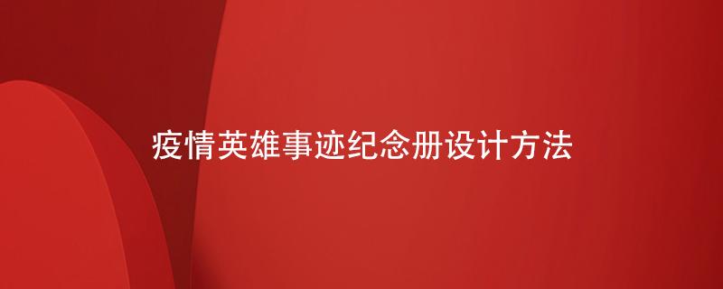 疫情英雄事迹纪念册设计方法