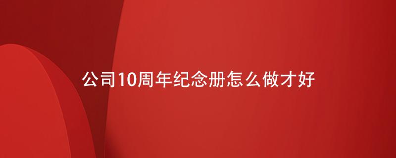 公司10周年纪念册怎么做才好