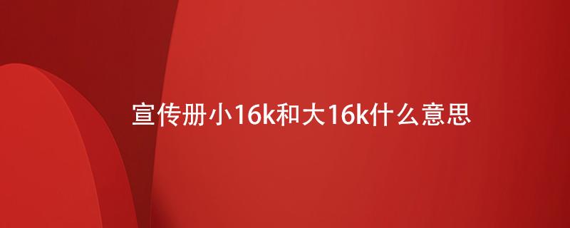 宣传册小16k和大16k什么意思