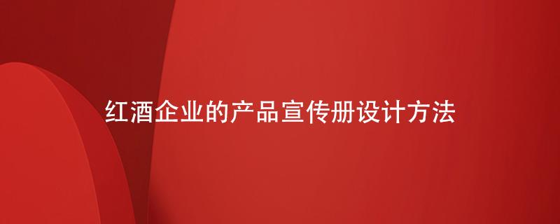 红酒企业的产品宣传册设计方法