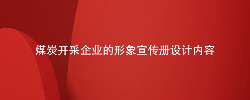 煤炭开采企业的形象宣传册设计内容