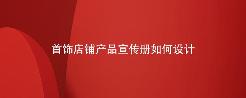 首饰店铺的产品宣传册如何设计