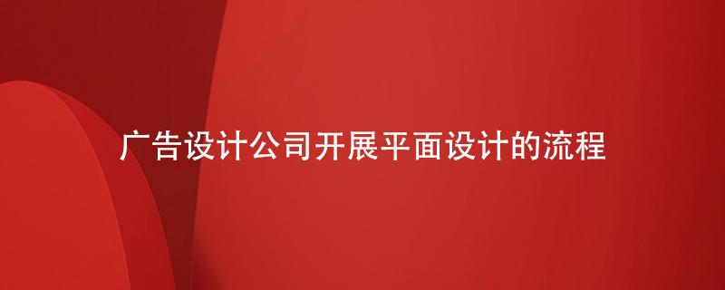 广告设计公司开展平面设计的流程