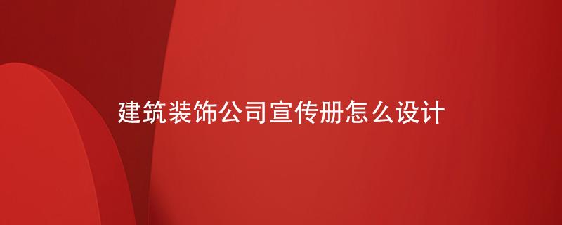 建筑装饰公司宣传册怎么设计