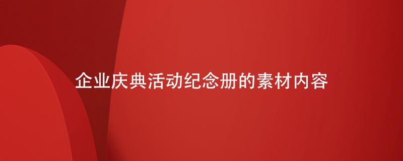 企业庆典活动纪念册的素材内容