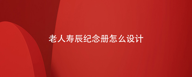 老人寿辰纪念册怎么设计